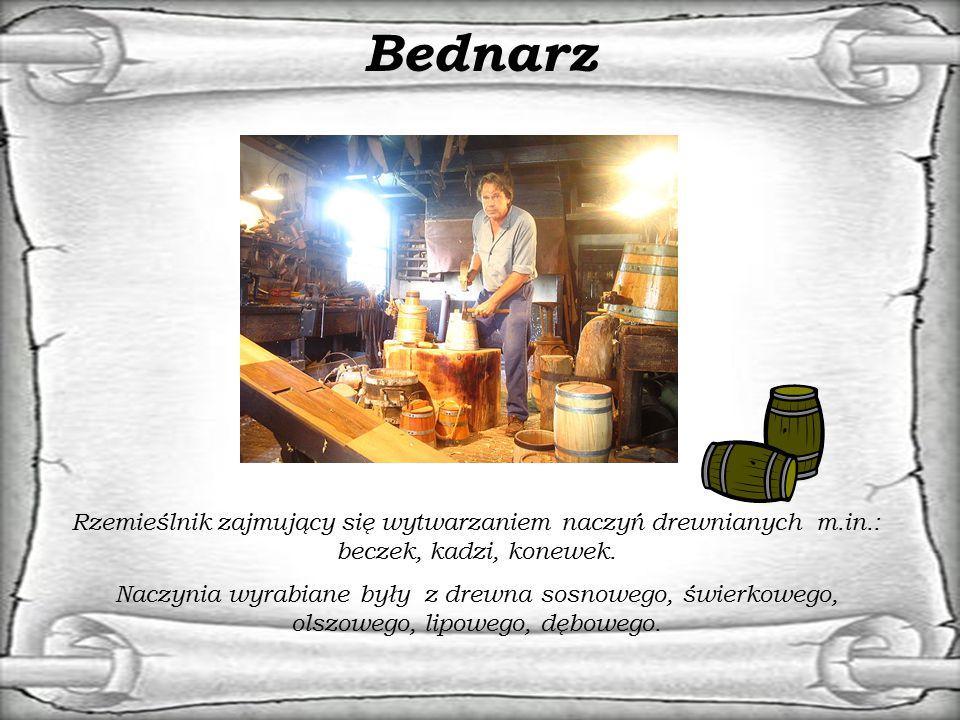Bednarz Rzemieślnik zajmujący się wytwarzaniem naczyń drewnianych m.in.: beczek, kadzi, konewek. Naczynia wyrabiane były z drewna sosnowego, świerkowe