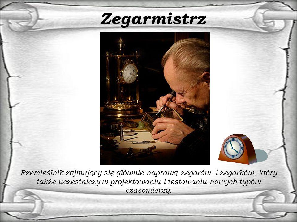 Zegarmistrz Rzemieślnik zajmujący się głównie naprawą zegarów i zegarków, który także uczestniczy w projektowaniu i testowaniu nowych typów czasomierz
