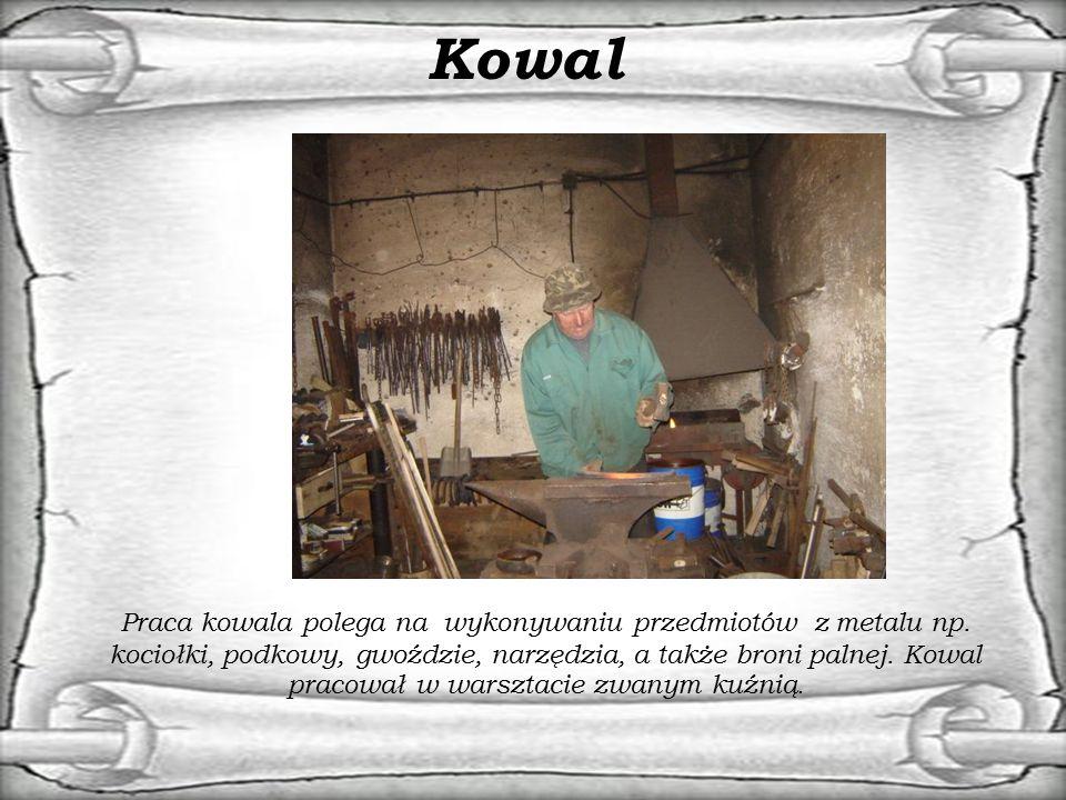 Kowal Praca kowala polega na wykonywaniu przedmiotów z metalu np. kociołki, podkowy, gwoździe, narzędzia, a także broni palnej. Kowal pracował w warsz