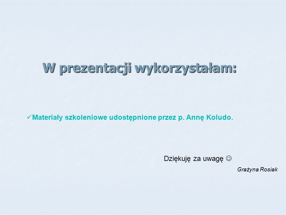 W prezentacji wykorzystałam: Materiały szkoleniowe udostępnione przez p. Annę Koludo. Dziękuję za uwagę Grażyna Rosiak