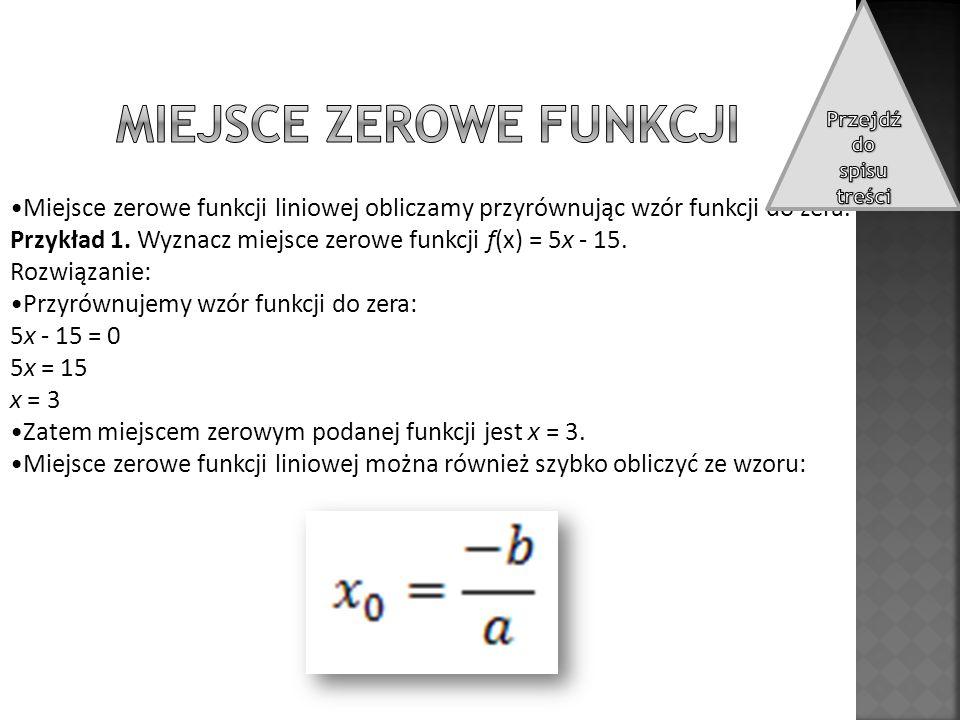 Miejsce zerowe funkcji liniowej obliczamy przyrównując wzór funkcji do zera. Przykład 1. Wyznacz miejsce zerowe funkcji f(x) = 5x - 15. Rozwiązanie: P