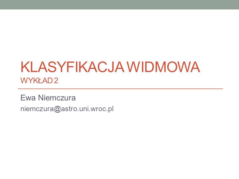 KLASYFIKACJA WIDMOWA WYKŁAD 2 Ewa Niemczura niemczura@astro.uni.wroc.pl