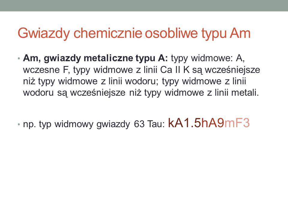 Gwiazdy chemicznie osobliwe typu Am Am, gwiazdy metaliczne typu A: typy widmowe: A, wczesne F, typy widmowe z linii Ca II K są wcześniejsze niż typy w