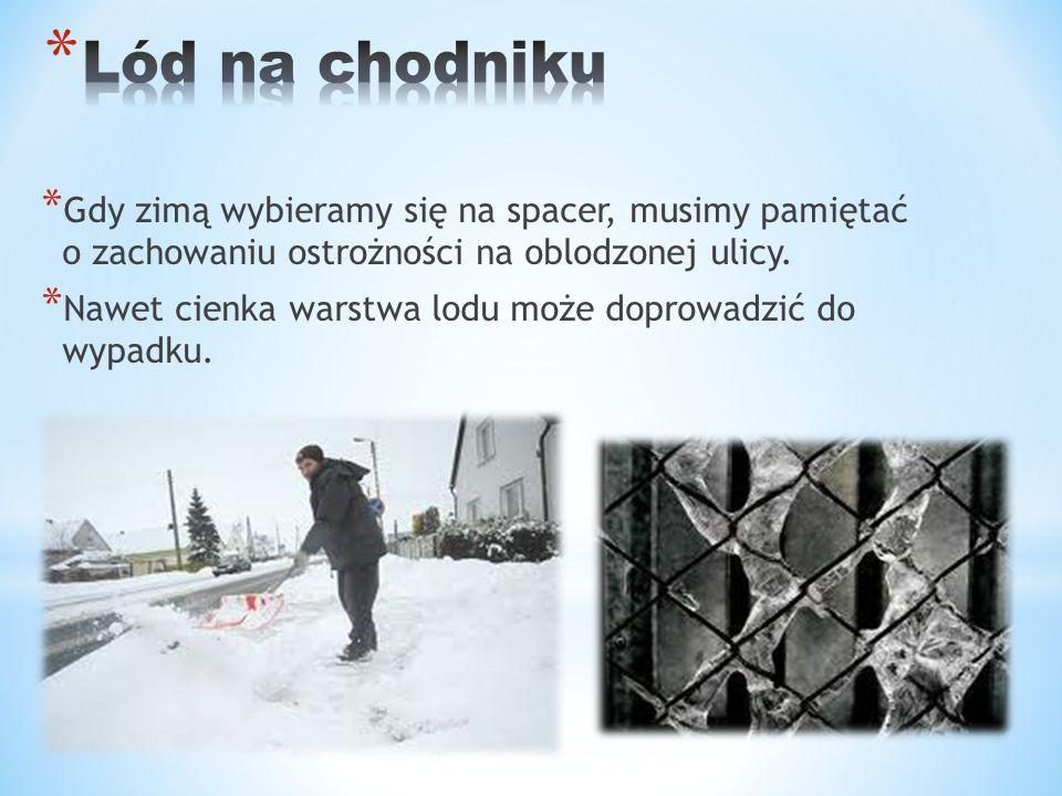 * Gdy zimą wybieramy się na spacer, musimy pamiętać o zachowaniu ostrożności na oblodzonej ulicy. * Nawet cienka warstwa lodu może doprowadzić do wypa