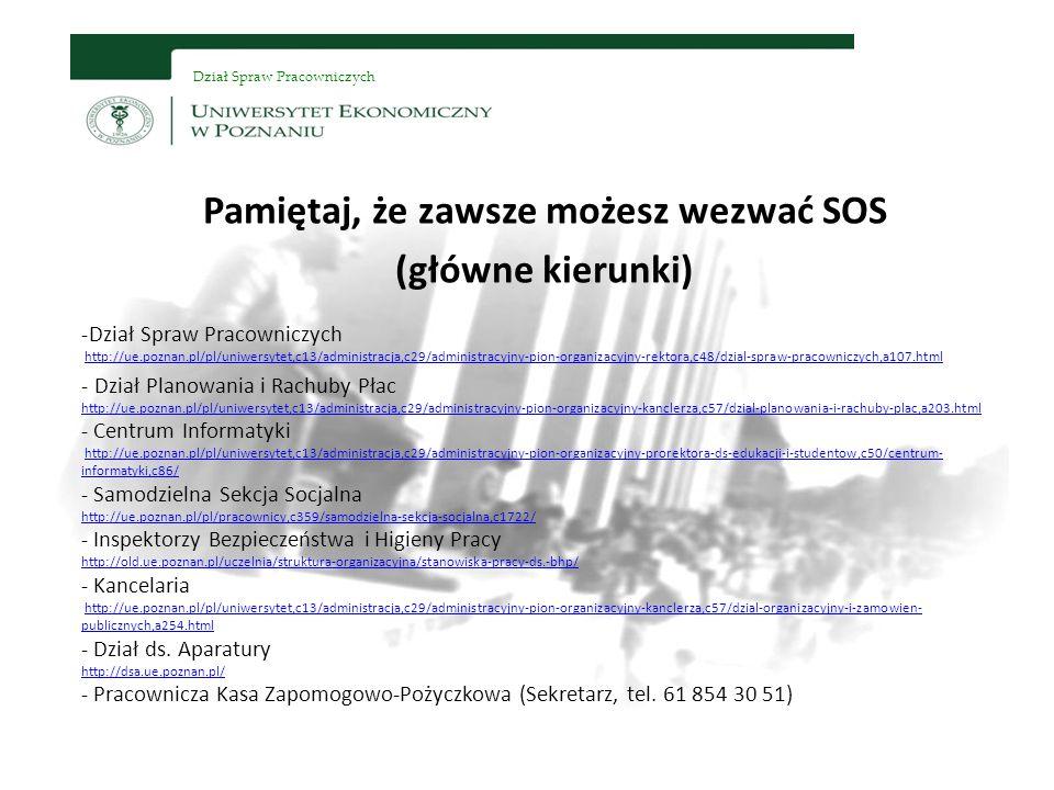 Dział Spraw Pracowniczych Pamiętaj, że zawsze możesz wezwać SOS (główne kierunki) -Dział Spraw Pracowniczych http://ue.poznan.pl/pl/uniwersytet,c13/administracja,c29/administracyjny-pion-organizacyjny-rektora,c48/dzial-spraw-pracowniczych,a107.htmlhttp://ue.poznan.pl/pl/uniwersytet,c13/administracja,c29/administracyjny-pion-organizacyjny-rektora,c48/dzial-spraw-pracowniczych,a107.html - Dział Planowania i Rachuby Płac http://ue.poznan.pl/pl/uniwersytet,c13/administracja,c29/administracyjny-pion-organizacyjny-kanclerza,c57/dzial-planowania-i-rachuby-plac,a203.html - Centrum Informatyki http://ue.poznan.pl/pl/uniwersytet,c13/administracja,c29/administracyjny-pion-organizacyjny-prorektora-ds-edukacji-i-studentow,c50/centrum- informatyki,c86/ - Samodzielna Sekcja Socjalna http://ue.poznan.pl/pl/pracownicy,c359/samodzielna-sekcja-socjalna,c1722/ - Inspektorzy Bezpieczeństwa i Higieny Pracy http://old.ue.poznan.pl/uczelnia/struktura-organizacyjna/stanowiska-pracy-ds.-bhp/ - Kancelaria http://ue.poznan.pl/pl/uniwersytet,c13/administracja,c29/administracyjny-pion-organizacyjny-kanclerza,c57/dzial-organizacyjny-i-zamowien- publicznych,a254.html - Dział ds.