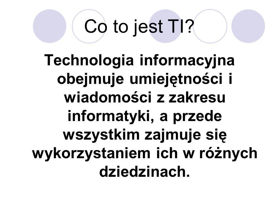 Co to jest TI? Technologia informacyjna obejmuje umiejętności i wiadomości z zakresu informatyki, a przede wszystkim zajmuje się wykorzystaniem ich w