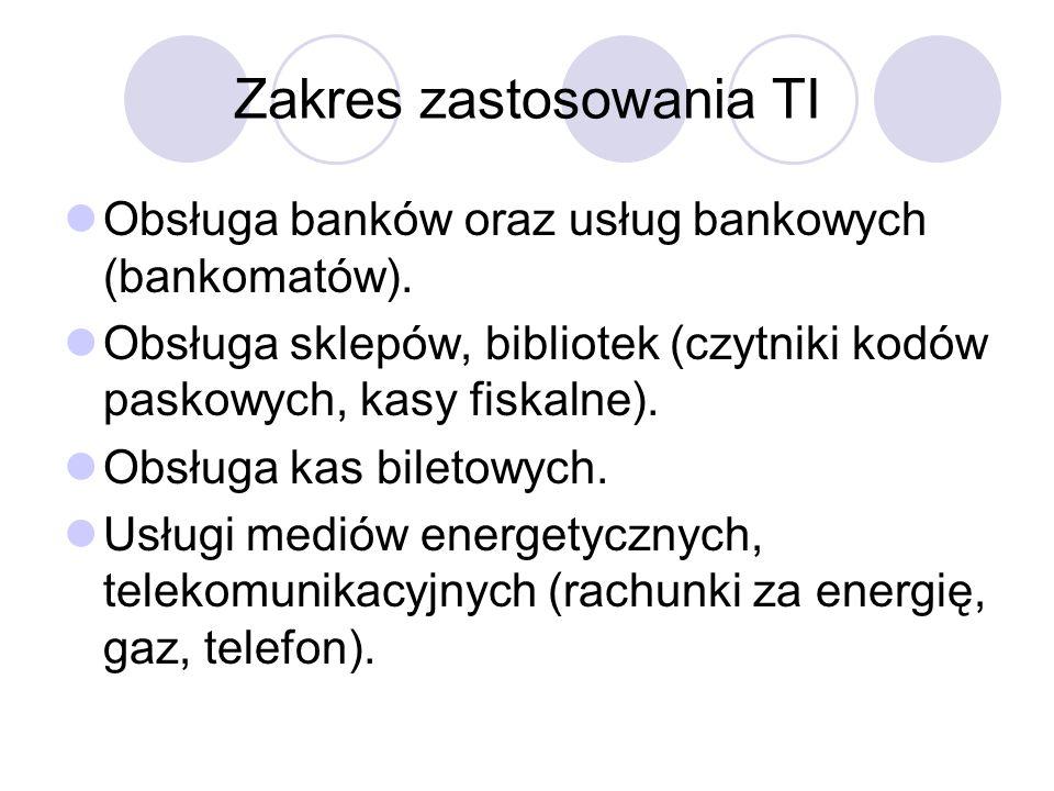 Zakres zastosowania TI Obsługa banków oraz usług bankowych (bankomatów). Obsługa sklepów, bibliotek (czytniki kodów paskowych, kasy fiskalne). Obsługa