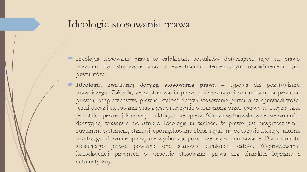 Ideologie stosowania prawa  Ideologia stosowania prawa to całokształt postulatów dotyczących tego jak prawo powinno być stosowane wraz z ewentualnym