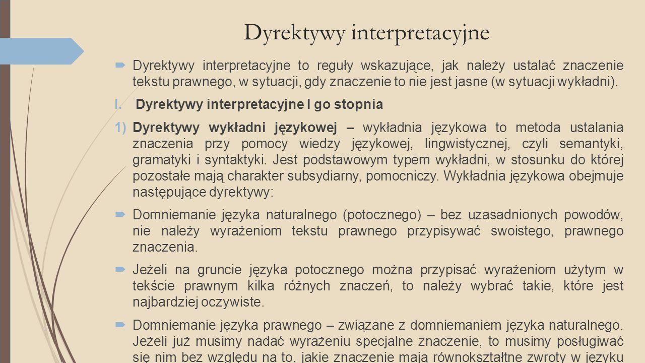 Dyrektywy interpretacyjne  Dyrektywy interpretacyjne to reguły wskazujące, jak należy ustalać znaczenie tekstu prawnego, w sytuacji, gdy znaczenie to