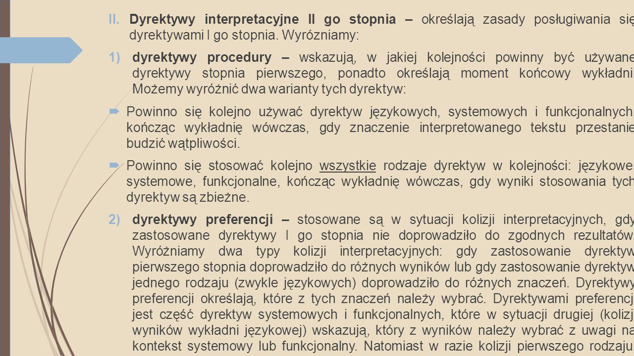 II.Dyrektywy interpretacyjne II go stopnia – określają zasady posługiwania się dyrektywami I go stopnia. Wyrózniamy: 1)dyrektywy procedury – wskazują,