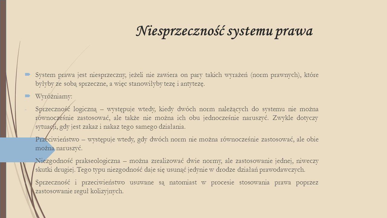 Niesprzeczność systemu prawa  System prawa jest niesprzeczny, jeżeli nie zawiera on pary takich wyrażeń (norm prawnych), które byłyby ze sobą sprzecz