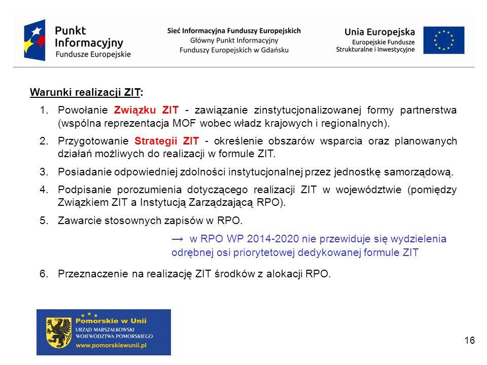 16 Warunki realizacji ZIT: 1.Powołanie Związku ZIT - zawiązanie zinstytucjonalizowanej formy partnerstwa (wspólna reprezentacja MOF wobec władz krajowych i regionalnych).