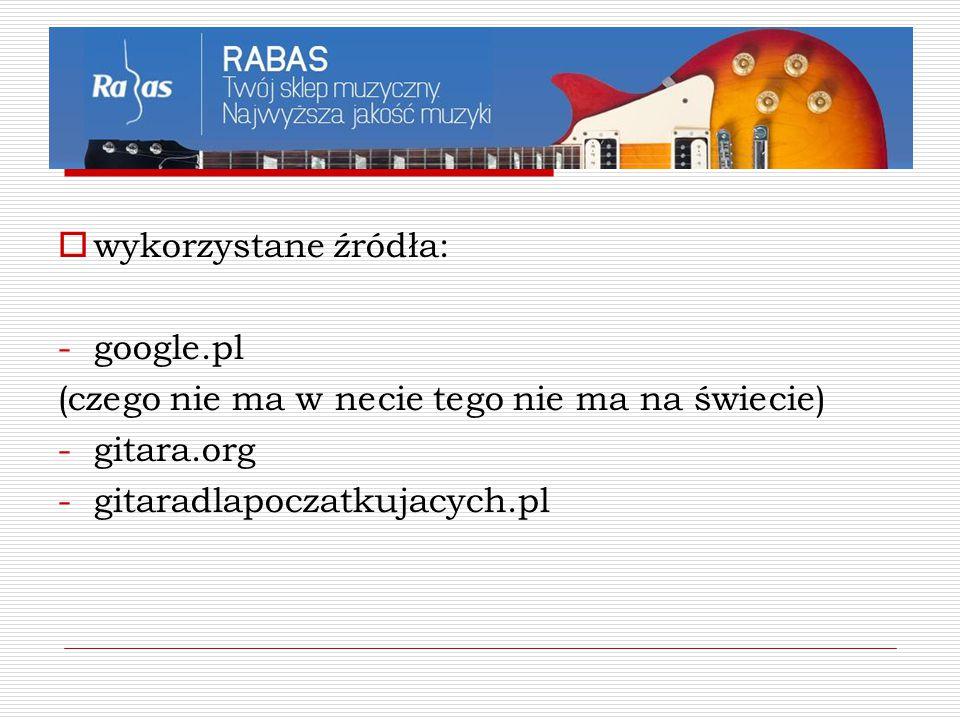  wykorzystane źródła: -google.pl (czego nie ma w necie tego nie ma na świecie) -gitara.org -gitaradlapoczatkujacych.pl