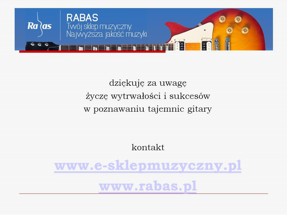 dziękuję za uwagę życzę wytrwałości i sukcesów w poznawaniu tajemnic gitary kontakt www.e-sklepmuzyczny.pl www.rabas.pl