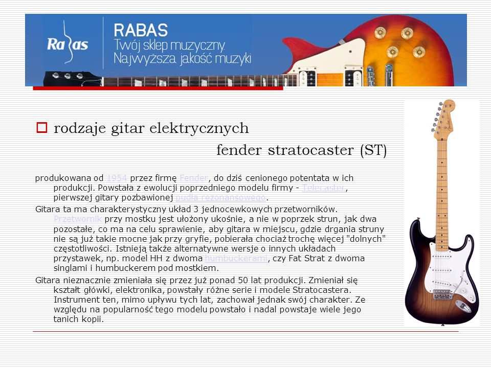  rodzaje gitar elektrycznych fender stratocaster (ST) produkowana od 1954 przez firmę Fender, do dziś cenionego potentata w ich produkcji. Powstała z
