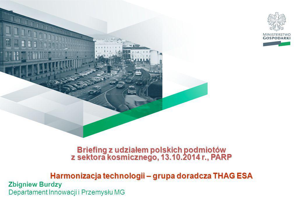 Briefing z udziałem polskich podmiotów z sektora kosmicznego, 13.10.2014 r., PARP Harmonizacja technologii – grupa doradcza THAG ESA Zbigniew Burdzy Departament Innowacji i Przemysłu MG