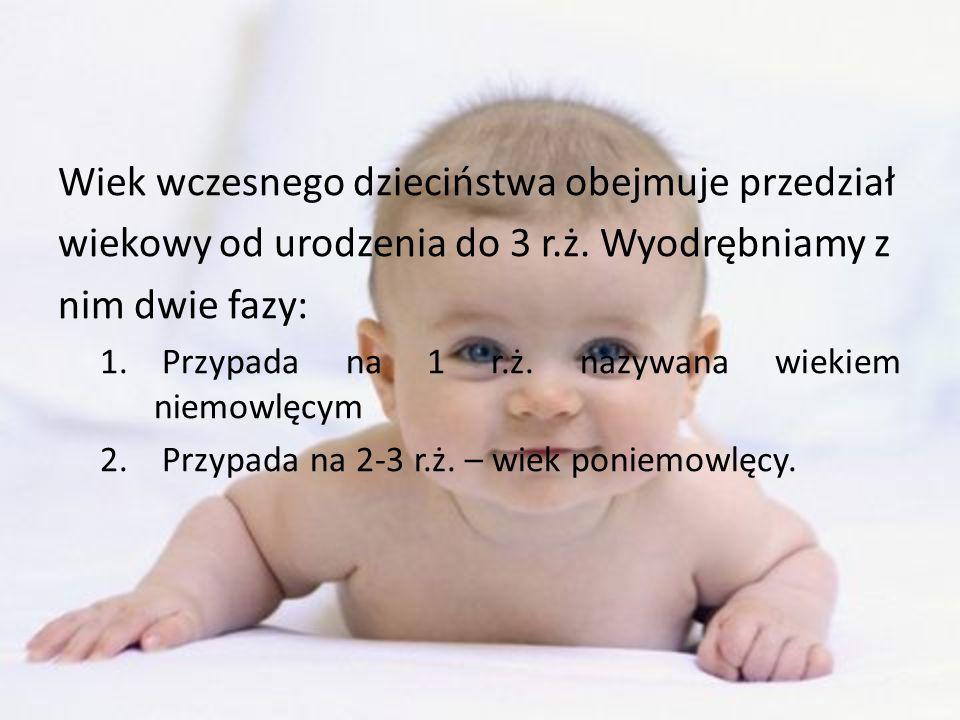 Wiek wczesnego dzieciństwa obejmuje przedział wiekowy od urodzenia do 3 r.ż. Wyodrębniamy z nim dwie fazy: 1. Przypada na 1 r.ż. nazywana wiekiem niem