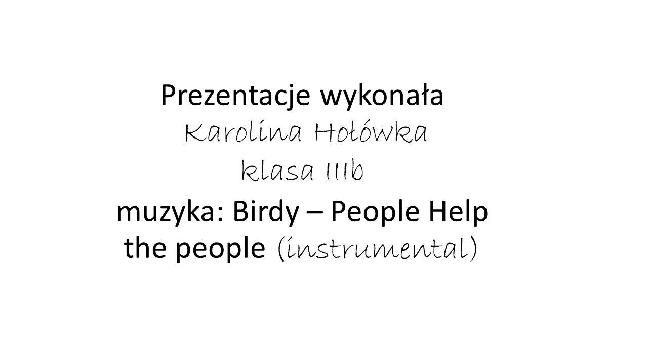 Prezentacje wykonała Karolina Hołówka klasa IIIb muzyka: Birdy – People Help the people (instrumental)