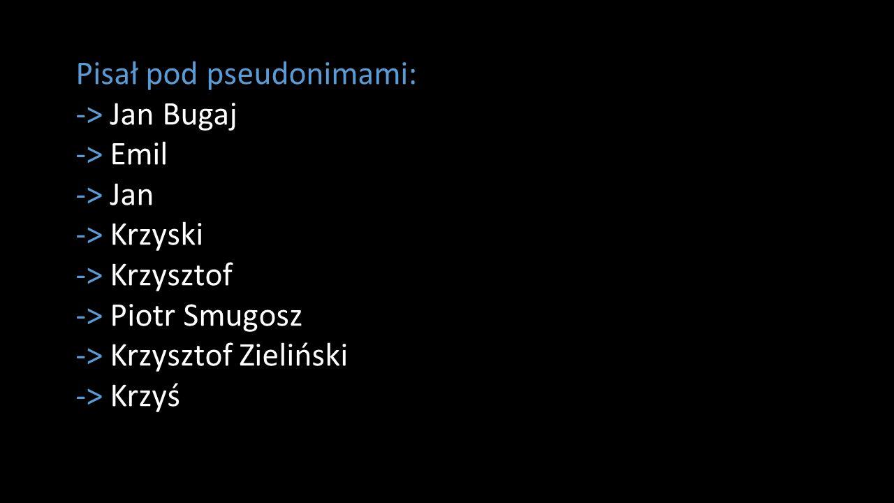 Pisał pod pseudonimami: -> Jan Bugaj -> Emil -> Jan -> Krzyski -> Krzysztof -> Piotr Smugosz -> Krzysztof Zieliński -> Krzyś