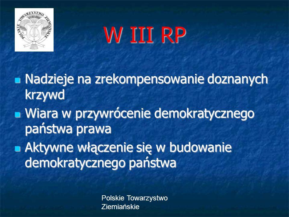 Polskie Towarzystwo Ziemiańskie W III RP Nadzieje na zrekompensowanie doznanych krzywd Nadzieje na zrekompensowanie doznanych krzywd Wiara w przywrócenie demokratycznego państwa prawa Wiara w przywrócenie demokratycznego państwa prawa Aktywne włączenie się w budowanie demokratycznego państwa Aktywne włączenie się w budowanie demokratycznego państwa