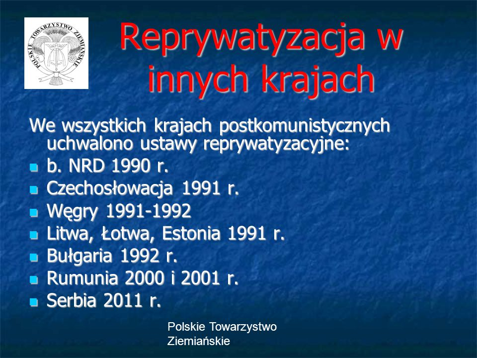 Polskie Towarzystwo Ziemiańskie Reprywatyzacja w innych krajach Reprywatyzacja w innych krajach We wszystkich krajach postkomunistycznych uchwalono ustawy reprywatyzacyjne: b.