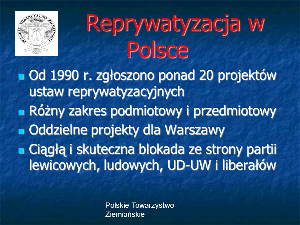 Polskie Towarzystwo Ziemiańskie Reprywatyzacja w Polsce Reprywatyzacja w Polsce Od 1990 r. zgłoszono ponad 20 projektów ustaw reprywatyzacyjnych Od 19