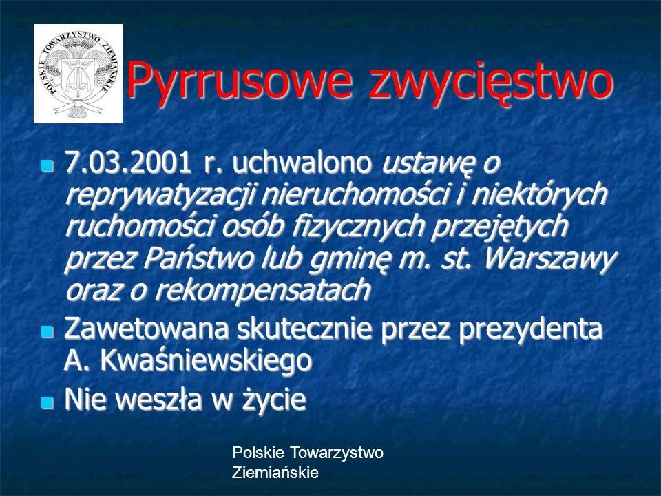 Polskie Towarzystwo Ziemiańskie Pyrrusowe zwycięstwo Pyrrusowe zwycięstwo 7.03.2001 r. uchwalono ustawę o reprywatyzacji nieruchomości i niektórych ru