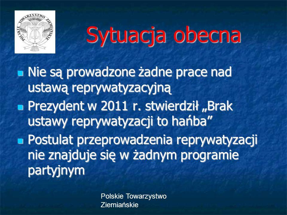 Polskie Towarzystwo Ziemiańskie Sytuacja obecna Sytuacja obecna Nie są prowadzone żadne prace nad ustawą reprywatyzacyjną Nie są prowadzone żadne prac