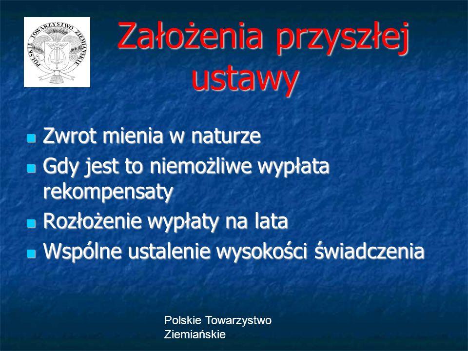 Polskie Towarzystwo Ziemiańskie Założenia przyszłej ustawy Założenia przyszłej ustawy Zwrot mienia w naturze Zwrot mienia w naturze Gdy jest to niemożliwe wypłata rekompensaty Gdy jest to niemożliwe wypłata rekompensaty Rozłożenie wypłaty na lata Rozłożenie wypłaty na lata Wspólne ustalenie wysokości świadczenia Wspólne ustalenie wysokości świadczenia