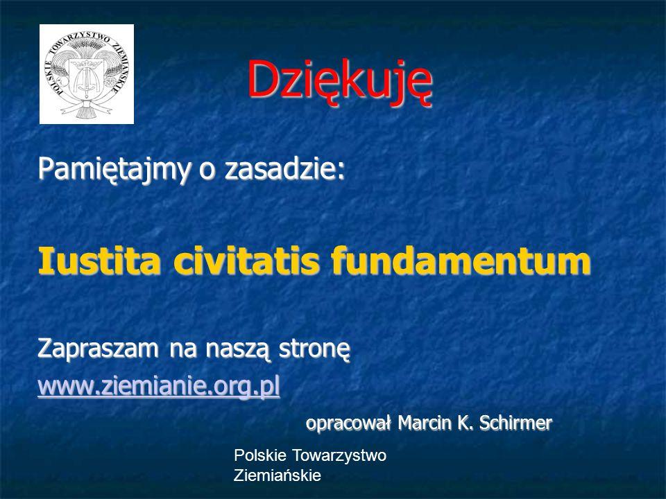 Polskie Towarzystwo Ziemiańskie Dziękuję Pamiętajmy o zasadzie: Iustita civitatis fundamentum Zapraszam na naszą stronę www.ziemianie.org.pl opracował Marcin K.