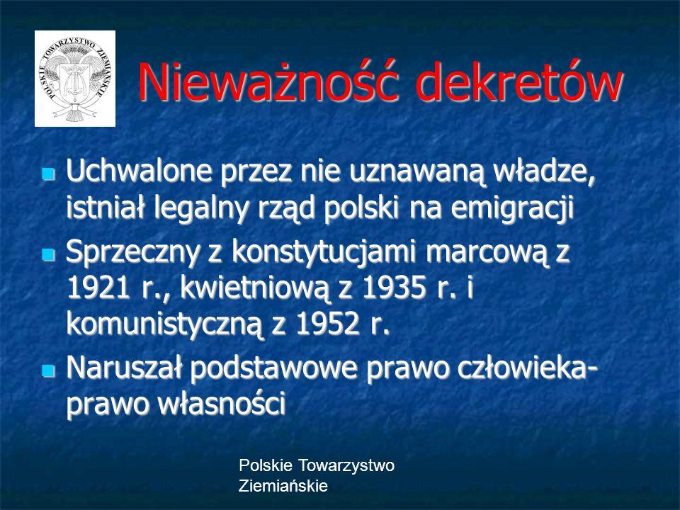 Polskie Towarzystwo Ziemiańskie Nieważność dekretów Nieważność dekretów Uchwalone przez nie uznawaną władze, istniał legalny rząd polski na emigracji