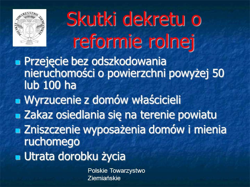 Polskie Towarzystwo Ziemiańskie Skutki dekretu o reformie rolnej Skutki dekretu o reformie rolnej Przejęcie bez odszkodowania nieruchomości o powierzc
