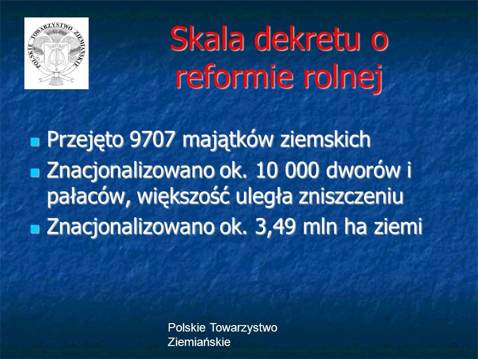 Polskie Towarzystwo Ziemiańskie Skala dekretu o reformie rolnej Skala dekretu o reformie rolnej Przejęto 9707 majątków ziemskich Przejęto 9707 majątków ziemskich Znacjonalizowano ok.