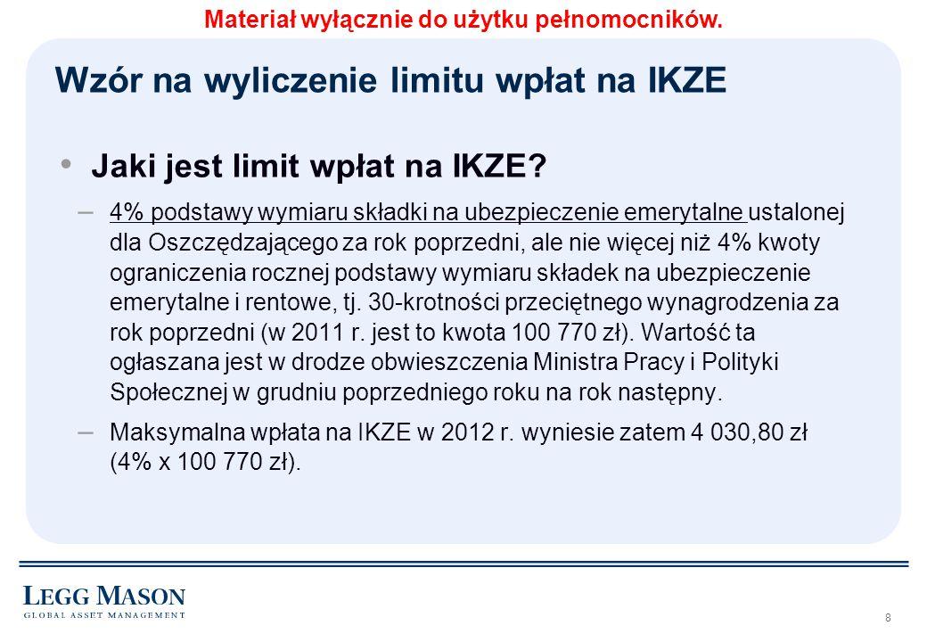 19 Opłaty IKZE z Legg Mason Za otwarcie (jednorazowa opłata) 400 PLN Za kolejne nabyciaBRAK Opłata za prowadzenie kontaBRAK Opłaty likwidacyjne za wcześniejszą wypłatę BRAK Opłata za wypłatę, wypłatę transferową lub zwrot w okresie 12 miesięcy od daty zawarcia Umowy 500 PLN Materiał wyłącznie do użytku pełnomocników.