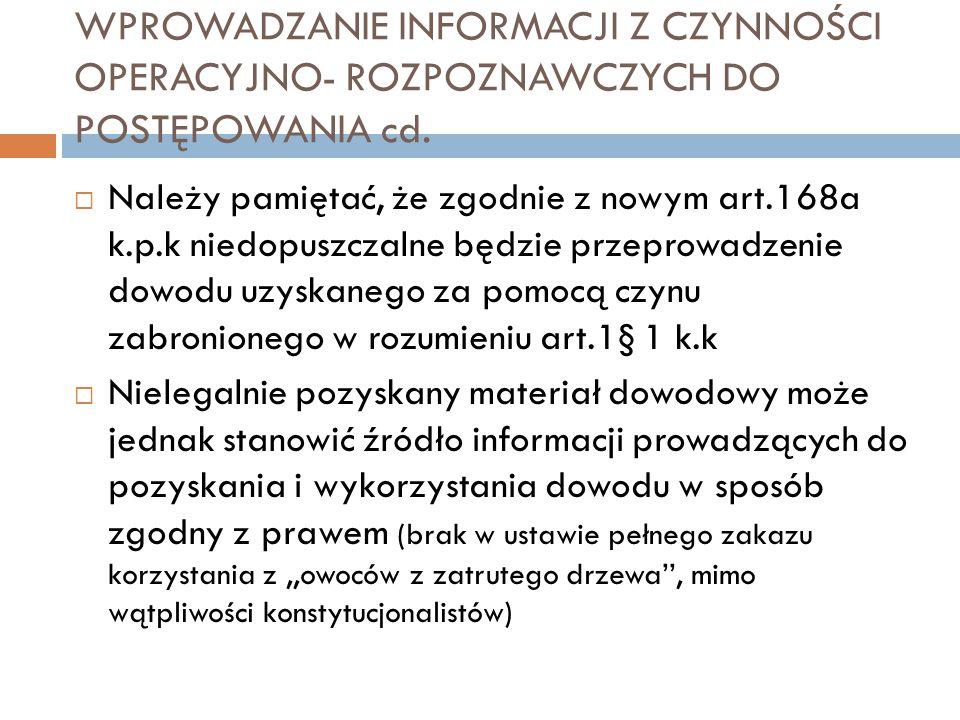 WPROWADZANIE INFORMACJI Z CZYNNOŚCI OPERACYJNO- ROZPOZNAWCZYCH DO POSTĘPOWANIA cd.  Należy pamiętać, że zgodnie z nowym art.168a k.p.k niedopuszczaln