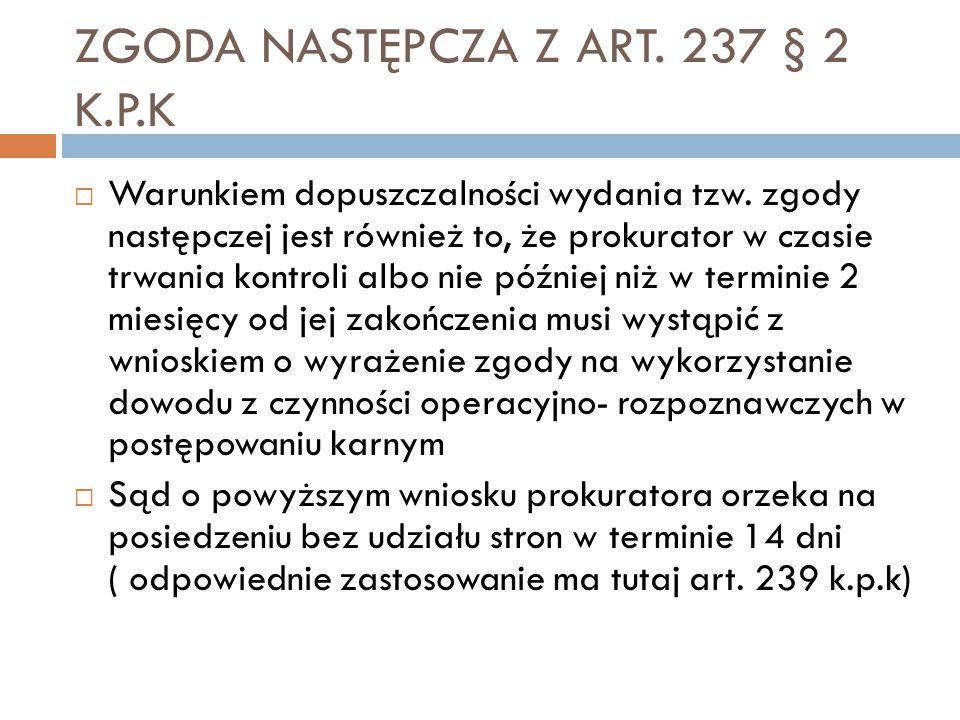 ZGODA NASTĘPCZA Z ART. 237 § 2 K.P.K  Warunkiem dopuszczalności wydania tzw. zgody następczej jest również to, że prokurator w czasie trwania kontrol