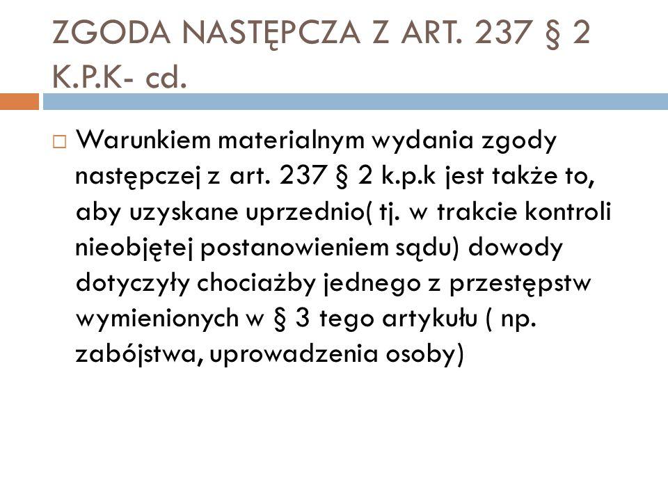 ZGODA NASTĘPCZA Z ART. 237 § 2 K.P.K- cd.  Warunkiem materialnym wydania zgody następczej z art. 237 § 2 k.p.k jest także to, aby uzyskane uprzednio(