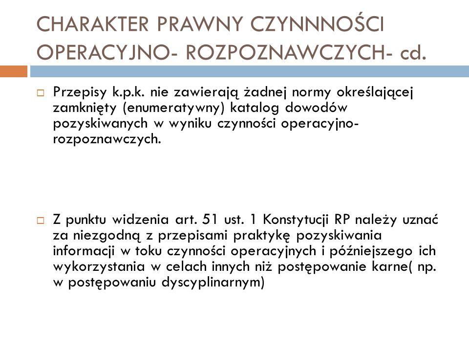 CHARAKTER PRAWNY CZYNNNOŚCI OPERACYJNO- ROZPOZNAWCZYCH- cd.  Przepisy k.p.k. nie zawierają żadnej normy określającej zamknięty (enumeratywny) katalog