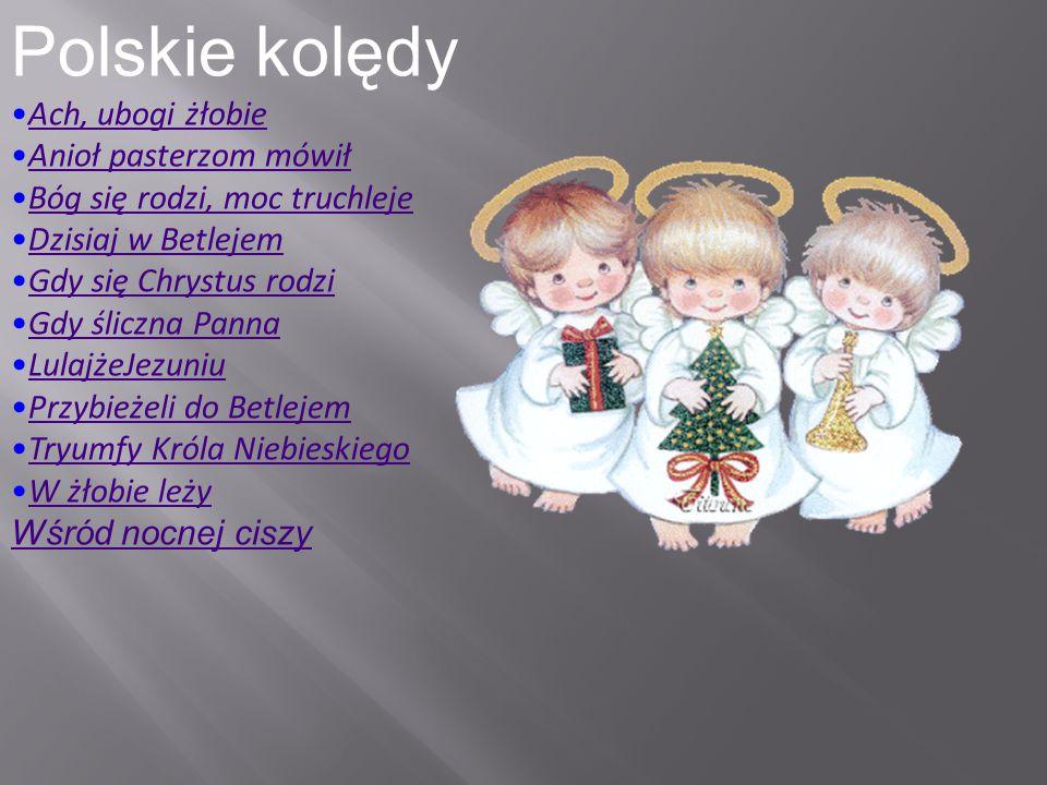Polskie kolędy Ach, ubogi żłobie Anioł pasterzom mówił Bóg się rodzi, moc truchleje Dzisiaj w Betlejem Gdy się Chrystus rodzi Gdy śliczna Panna Lulajż