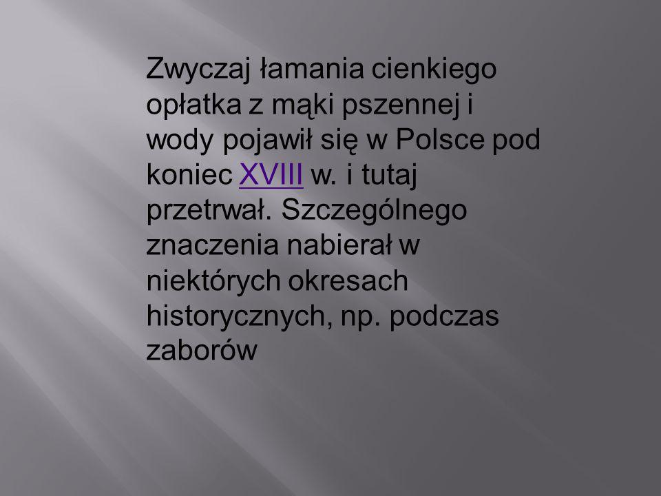 Zwyczaj łamania cienkiego opłatka z mąki pszennej i wody pojawił się w Polsce pod koniec XVIII w. i tutaj przetrwał. Szczególnego znaczenia nabierał w