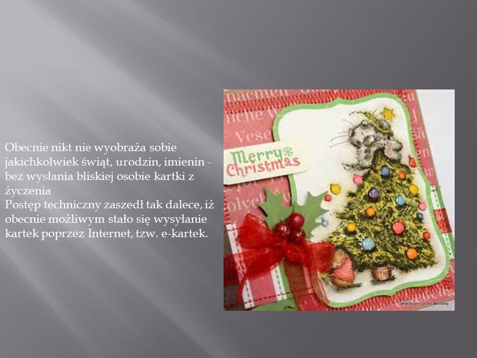 Obecnie nikt nie wyobraża sobie jakichkolwiek świąt, urodzin, imienin - bez wysłania bliskiej osobie kartki z życzenia Postęp techniczny zaszedł tak d