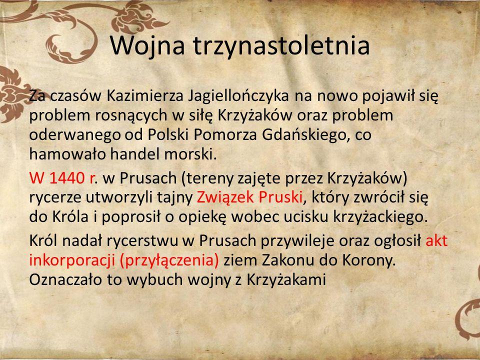 Wojna trzynastoletnia Za czasów Kazimierza Jagiellończyka na nowo pojawił się problem rosnących w siłę Krzyżaków oraz problem oderwanego od Polski Pomorza Gdańskiego, co hamowało handel morski.