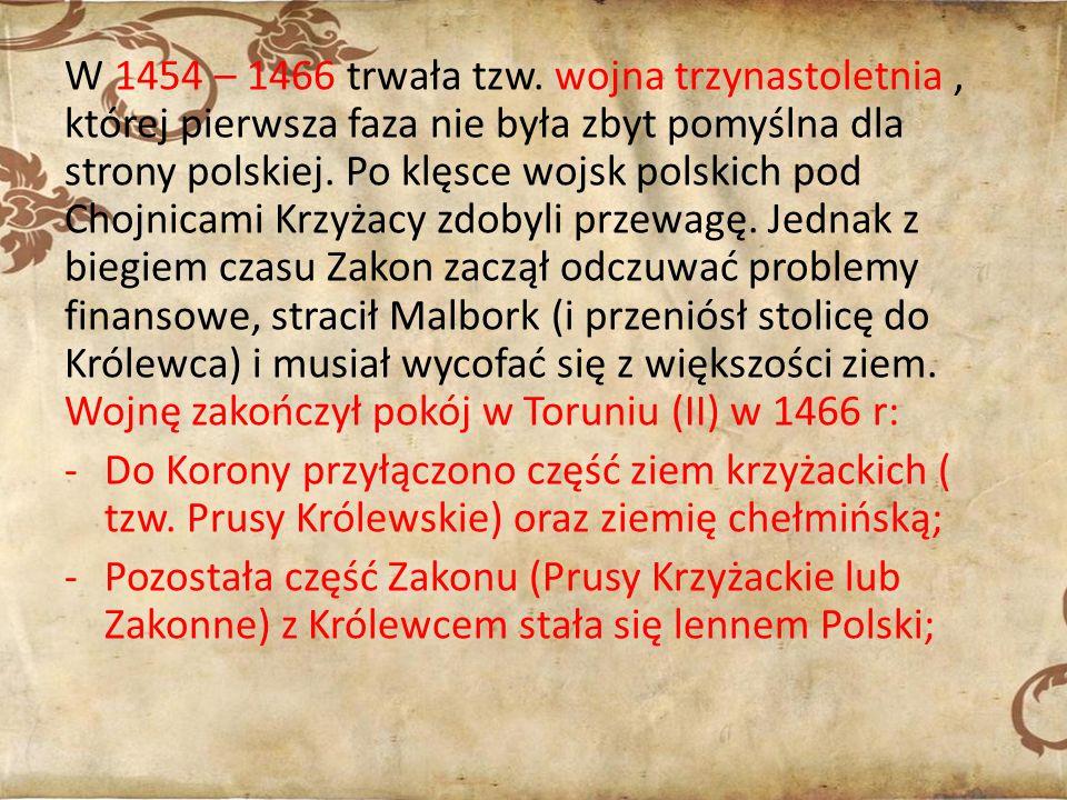 W 1454 – 1466 trwała tzw. wojna trzynastoletnia, której pierwsza faza nie była zbyt pomyślna dla strony polskiej. Po klęsce wojsk polskich pod Chojnic