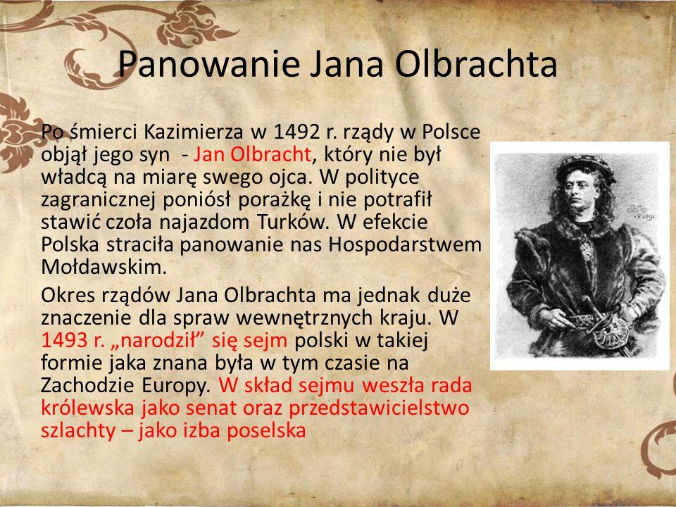 Panowanie Jana Olbrachta Po śmierci Kazimierza w 1492 r. rządy w Polsce objął jego syn - Jan Olbracht, który nie był władcą na miarę swego ojca. W pol