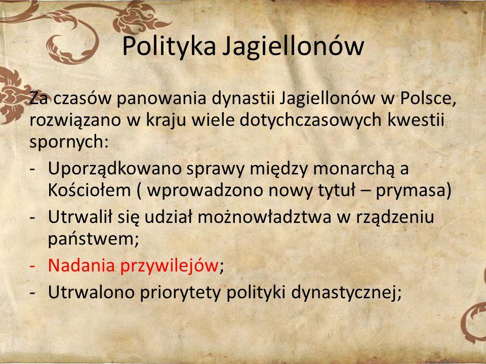 Polityka Jagiellonów Za czasów panowania dynastii Jagiellonów w Polsce, rozwiązano w kraju wiele dotychczasowych kwestii spornych: -Uporządkowano sprawy między monarchą a Kościołem ( wprowadzono nowy tytuł – prymasa) -Utrwalił się udział możnowładztwa w rządzeniu państwem; -Nadania przywilejów; -Utrwalono priorytety polityki dynastycznej;