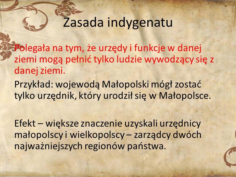 Zasada indygenatu Polegała na tym, że urzędy i funkcje w danej ziemi mogą pełnić tylko ludzie wywodzący się z danej ziemi.