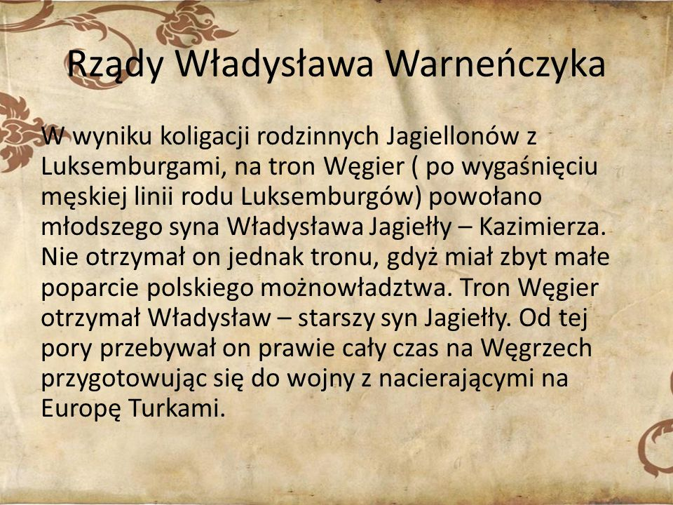 Rządy Władysława Warneńczyka W wyniku koligacji rodzinnych Jagiellonów z Luksemburgami, na tron Węgier ( po wygaśnięciu męskiej linii rodu Luksemburgów) powołano młodszego syna Władysława Jagiełły – Kazimierza.