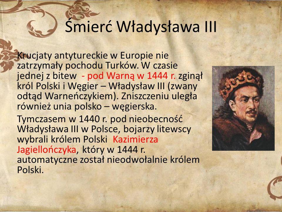 Śmierć Władysława III Krucjaty antytureckie w Europie nie zatrzymały pochodu Turków. W czasie jednej z bitew - pod Warną w 1444 r. zginął król Polski