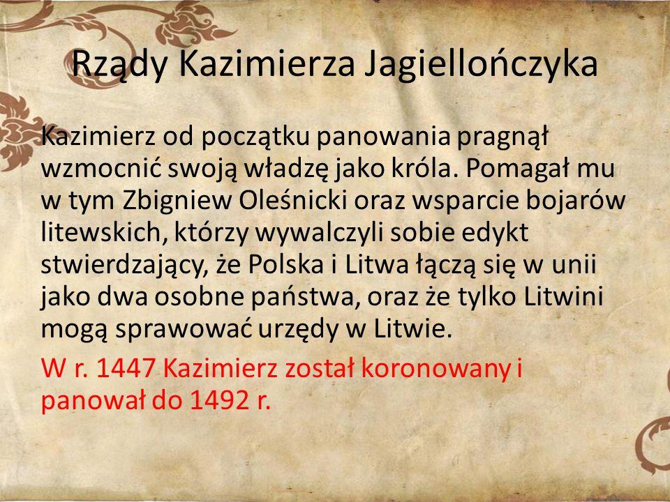 Rządy Kazimierza Jagiellończyka Kazimierz od początku panowania pragnął wzmocnić swoją władzę jako króla. Pomagał mu w tym Zbigniew Oleśnicki oraz wsp