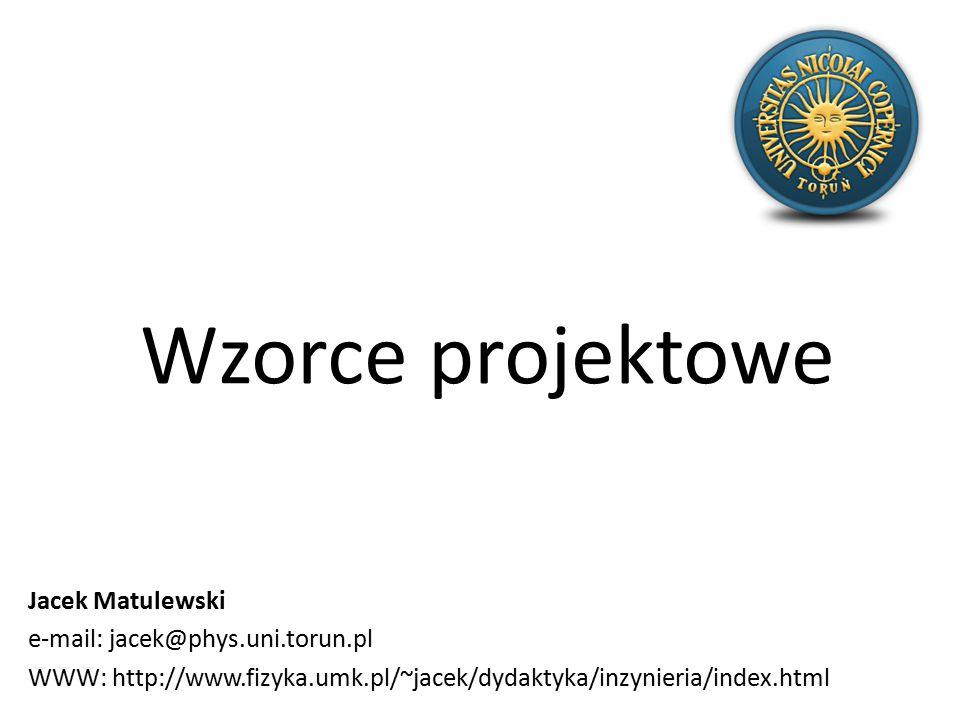 Wzorce projektowe Jacek Matulewski e-mail: jacek@phys.uni.torun.pl WWW: http://www.fizyka.umk.pl/~jacek/dydaktyka/inzynieria/index.html